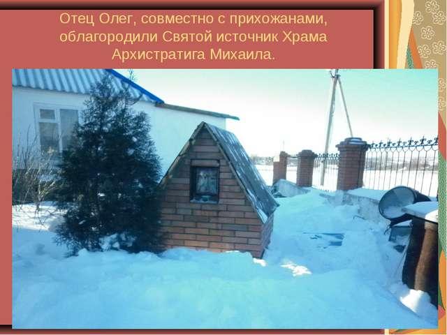 Отец Олег, совместно с прихожанами, облагородили Святой источник Храма Архист...