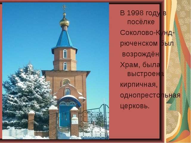 В 1998 году в посёлке Соколово-Кунд- рюченском был возрождён Храм, была выстр...