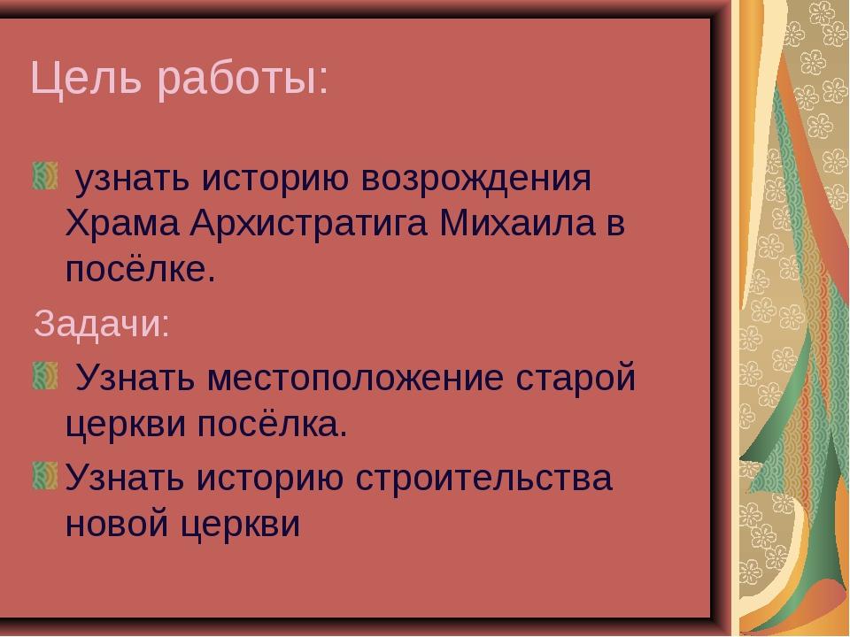 Цель работы: узнать историю возрождения Храма Архистратига Михаила в посёлке....
