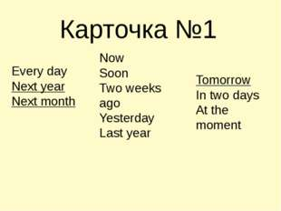 Карточка №1 Every day Next year Next month Now Soon Two weeks ago Yesterday L