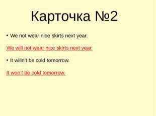 Карточка №2 We not wear nice skirts next year. We will not wear nice skirts n