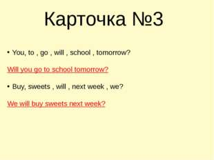 Карточка №3 You, to , go , will , school , tomorrow? Will you go to school to