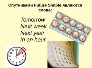 Спутниками Future Simple являются слова: Tomorrow Next week Next year In an h