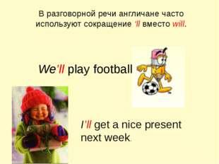 В разговорной речи англичане часто используют сокращение 'll вместо will. We'