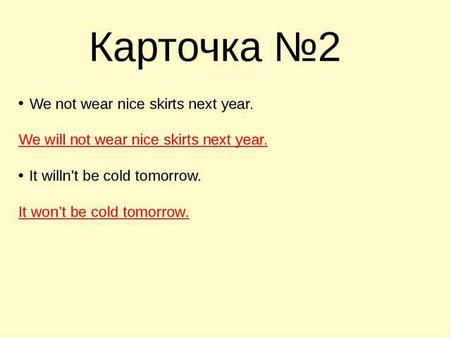 Карточка №2 We not wear nice skirts next year. We will not wear nice skirts n...