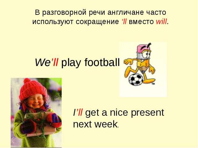 В разговорной речи англичане часто используют сокращение 'll вместо will. We'...
