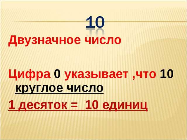 Двузначное число Цифра 0 указывает ,что 10 круглое число 1 десяток = 10 единиц