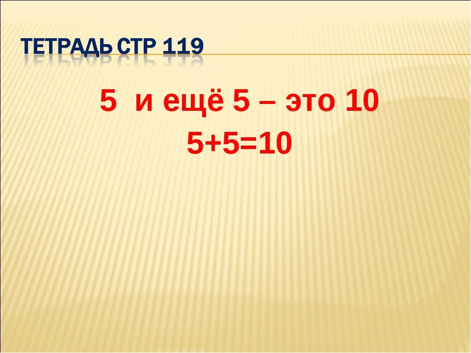5 и ещё 5 – это 10 5+5=10