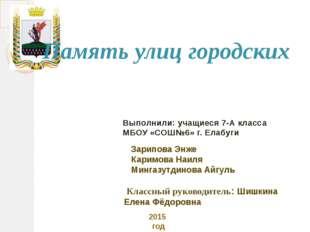 Выполнили: учащиеся 7-А класса МБОУ «СОШ№6» г. Елабуги 2015 год Память улиц