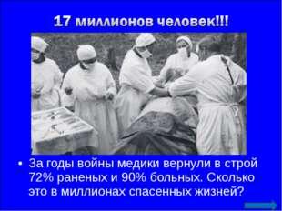 За годы войны медики вернули в строй 72% раненых и 90% больных. Сколько это в