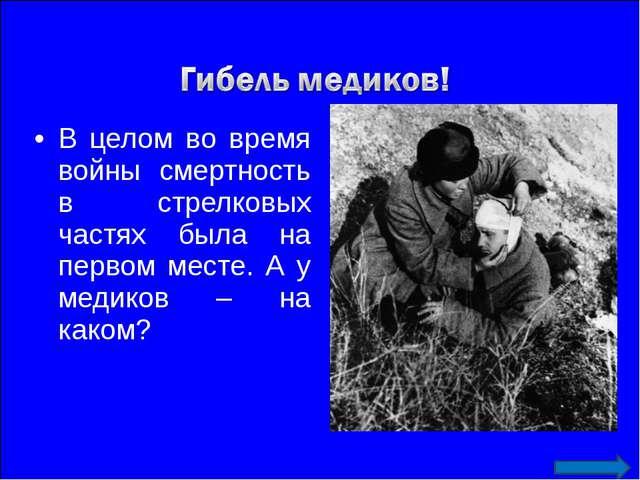 В целом во время войны смертность в стрелковых частях была на первом месте. А...