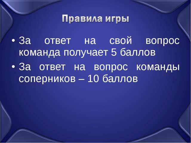 За ответ на свой вопрос команда получает 5 баллов За ответ на вопрос команды...
