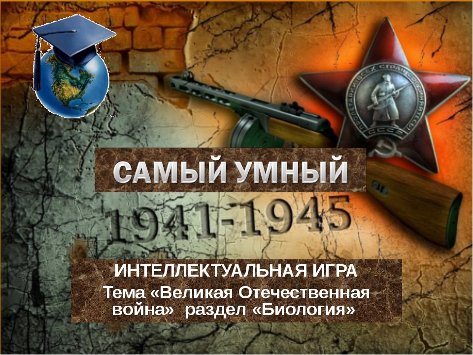 ИНТЕЛЛЕКТУАЛЬНАЯ ИГРА Тема «Великая Отечественная война» раздел «Биология»