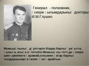 Генерал - полковник, әскери ғылымдарының докторы И.М.Глушко Момышұлының дәрі