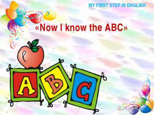 MY FIRST STEP IN ENGLISH «Now I know the ABC»