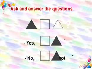 Ask and answer the questions . - Yes, . - No, not ?