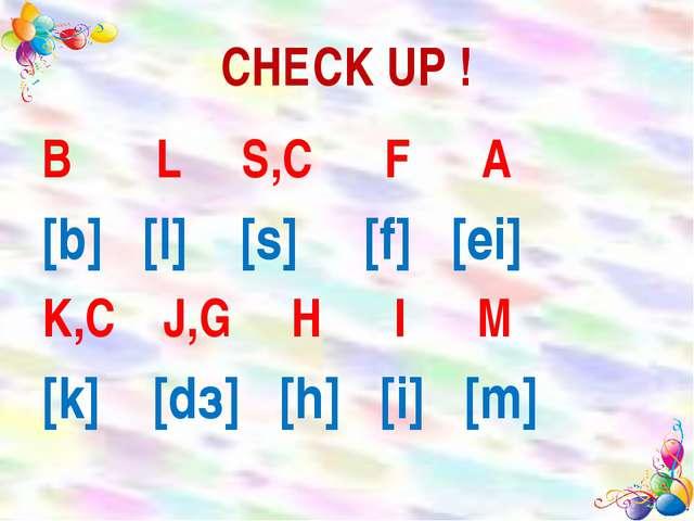 CHECK UP ! B L S,C F A [b] [l] [s] [f] [ei] K,C J,G H I M [k] [dз] [h] [i] [m]