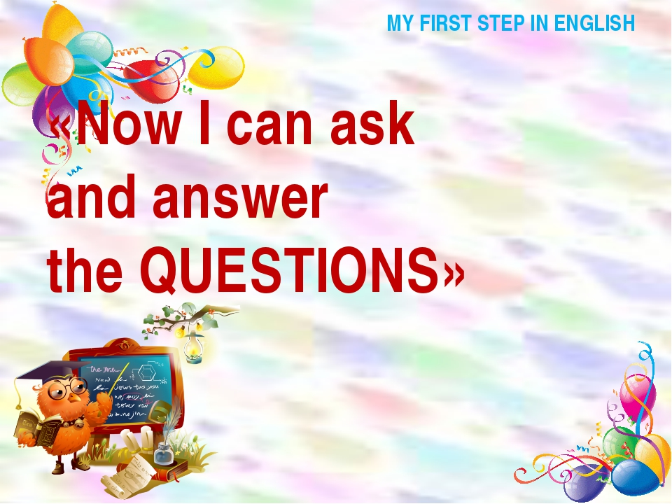 MY FIRST STEP IN ENGLISH «Now I can ask and answer the QUESTIONS»