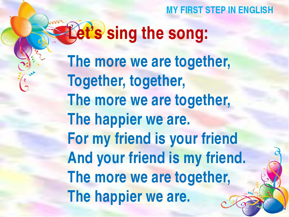 MY FIRST STEP IN ENGLISH Let's sing the song: The more we are together, Toget...