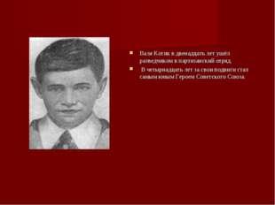 Валя Котик в двенадцать лет ушёл разведчиком в партизанский отряд. В четырнад