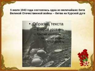 5 июля 1943 года состоялась одна из величайших битв Великой Отечественной вой
