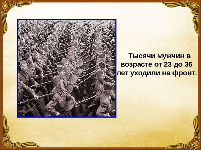 Тысячи мужчин в возрасте от 23 до 36 лет уходили на фронт.