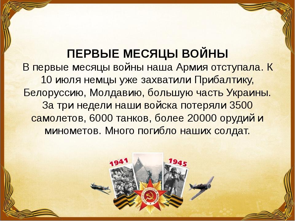 ПЕРВЫЕ МЕСЯЦЫ ВОЙНЫ В первые месяцы войны наша Армия отступала. К 10 июля не...