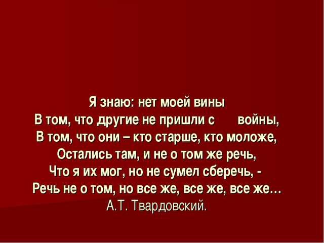 Я знаю: нет моей вины В том, что другие не пришли с войны, В том, что они – к...