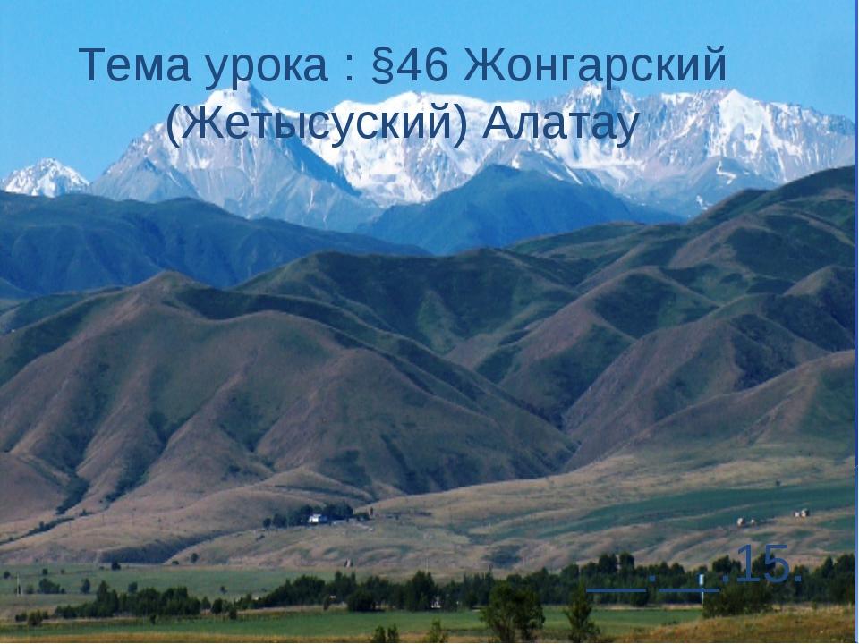Тема урока : §46 Жонгарский (Жетысуский) Алатау __.__.15.