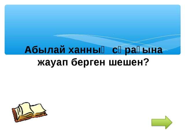 Абылай ханның сұрағына жауап берген шешен?
