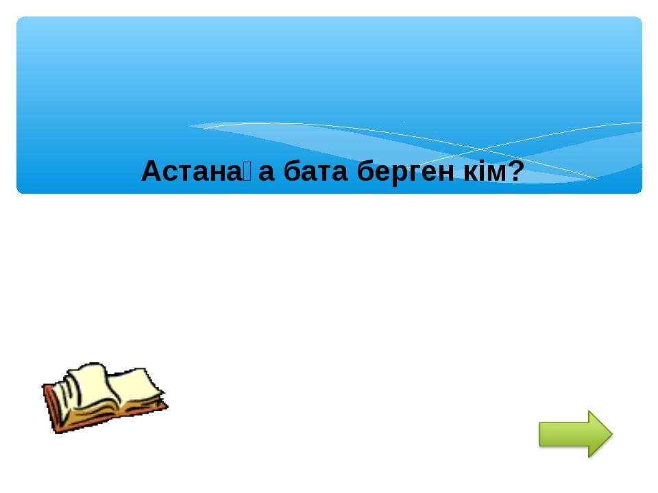 Астанаға бата берген кім?
