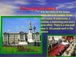 Buckingham Palace It is the home of the Queen when she is in London. It has 6