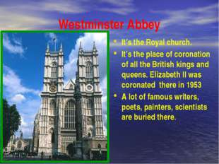 Westminster Abbey It's the Royal church. It's the place of coronation of all