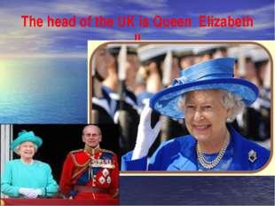 The head of the UK is Queen Elizabeth II