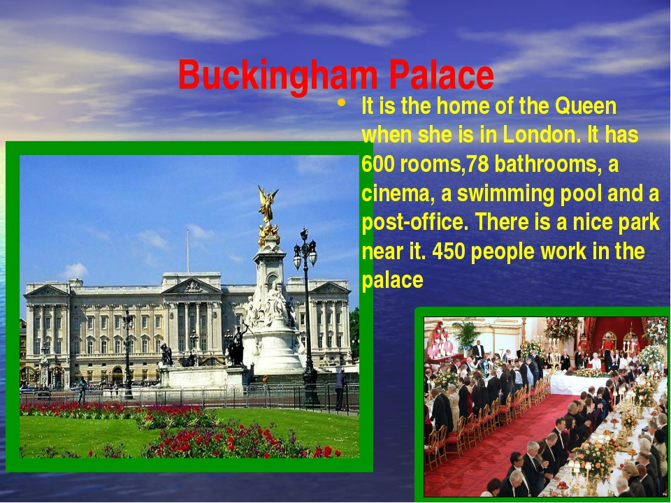 Buckingham Palace It is the home of the Queen when she is in London. It has 6...