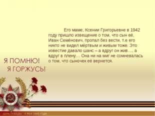 Его маме, Ксении Григорьевне в 1942 году пришло извещение о том, что сын её,