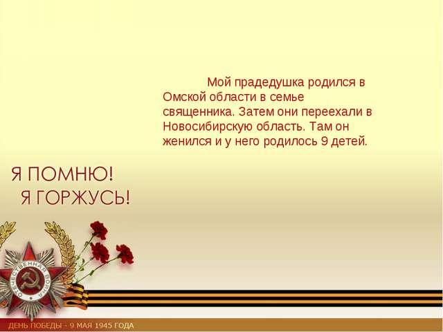 Мой прадедушка родился в Омской области в семье священника. Затем они переех...