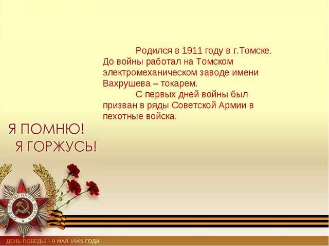 Родился в 1911 году в г.Томске. До войны работал на Томском электромеханичес...