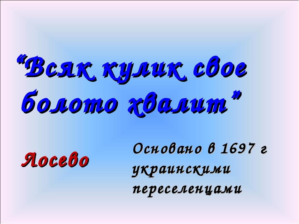"""""""Всяк кулик свое болото хвалит"""" Лосево Основано в 1697 г украинскими переселе..."""