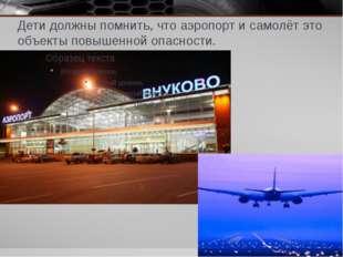 Дети должны помнить, что аэропорт и самолёт это объекты повышенной опасности.
