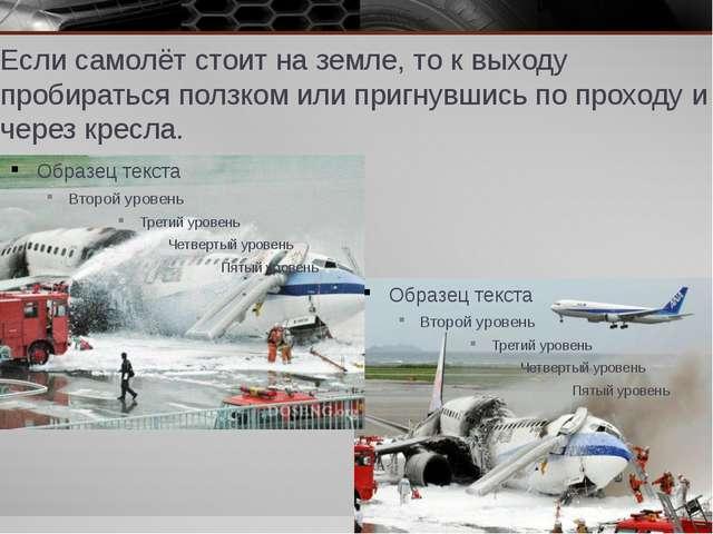 Если самолёт стоит на земле, то к выходу пробираться ползком или пригнувшись...