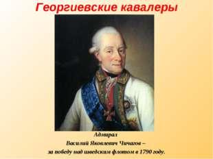 Георгиевские кавалеры Адмирал Василий Яковлевич Чичагов – за победу над шведс