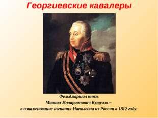 Георгиевские кавалеры Фельдмаршал князь Михаил Илларионович Кутузов – в ознам