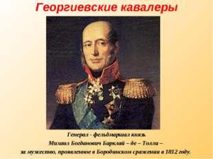 Георгиевские кавалеры Генерал - фельдмаршал князь Михаил Богданович Барклай –