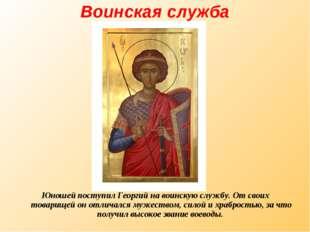 Воинская служба Юношей поступил Георгий на воинскую службу. От своих товарище