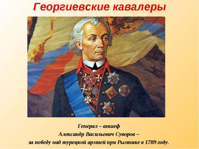 Георгиевские кавалеры Генерал – аншеф Александр Васильевич Суворов – за побед...