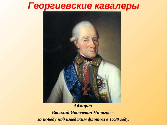 Георгиевские кавалеры Адмирал Василий Яковлевич Чичагов – за победу над шведс...