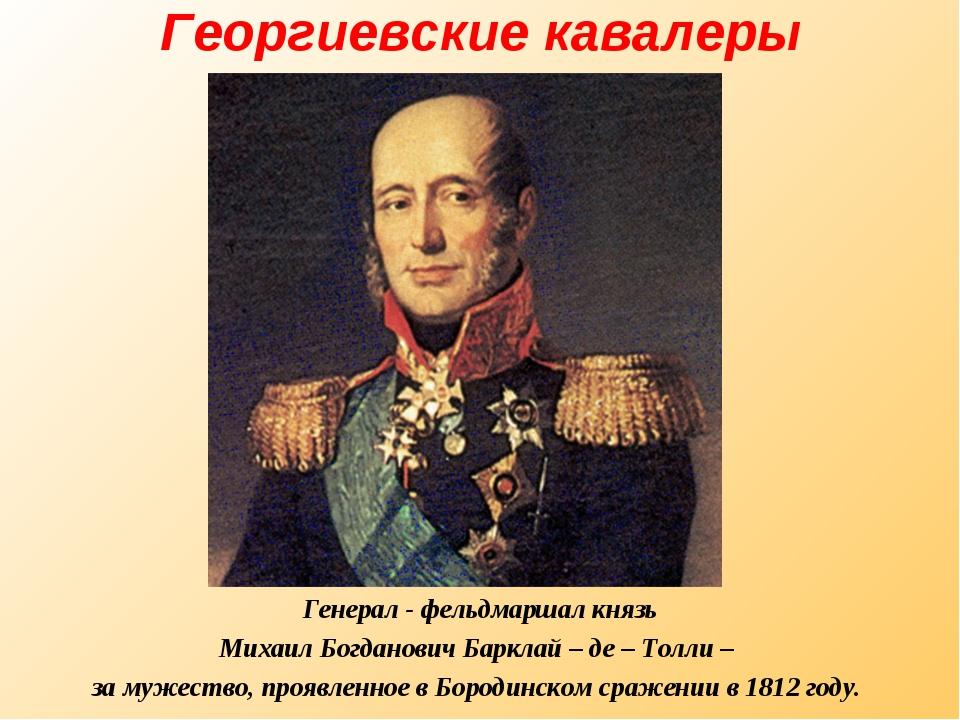 Георгиевские кавалеры Генерал - фельдмаршал князь Михаил Богданович Барклай –...