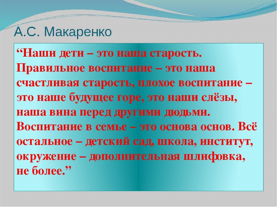 """А.С. Макаренко """"Наши дети – это наша старость. Правильное воспитание – это на..."""