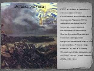 С 1093 вёл войну с вступившими в союз половцами и Олегом Святославичем, котор